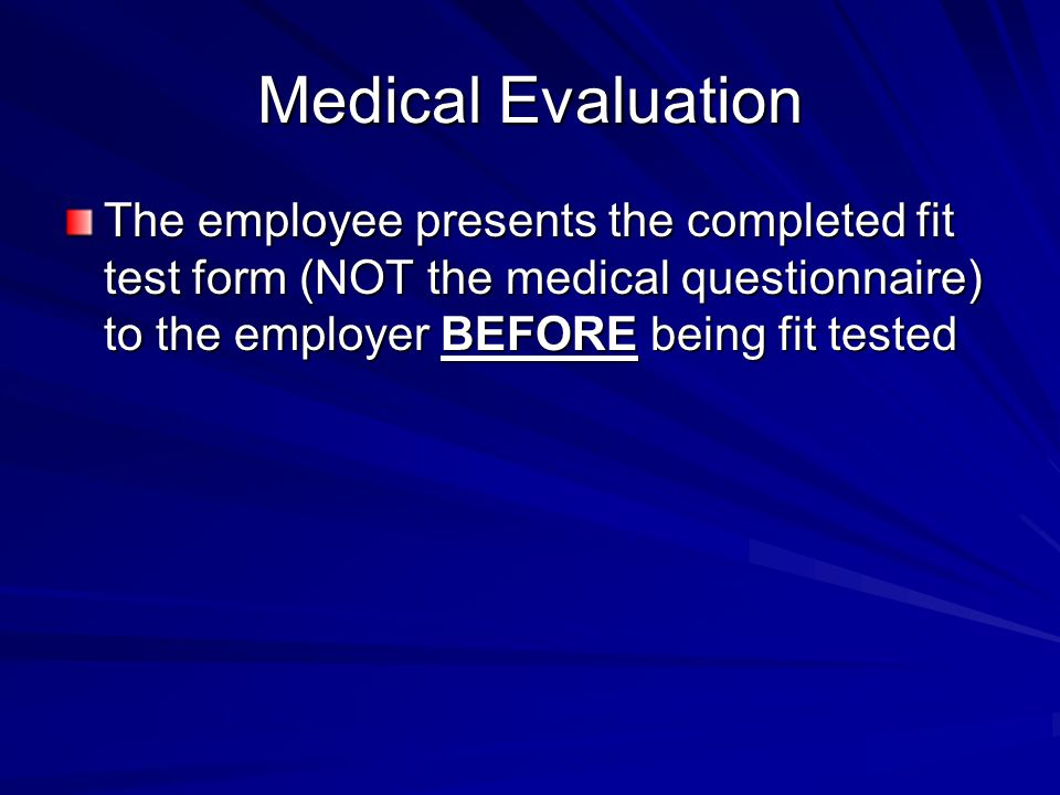 Medical Evaluation The employee presents the completed fit test form (NOT the medical questionnaire) to the employer BEFORE being fit tested