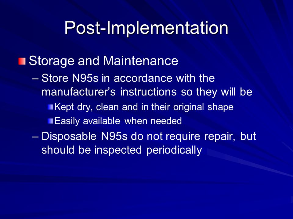 Post-Implementation Storage and Maintenance – –Store N95s in accordance with the manufacturer's instructions so they will be Kept dry, clean and in their original shape Easily available when needed – –Disposable N95s do not require repair, but should be inspected periodically