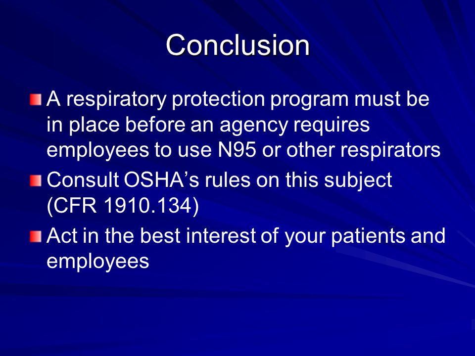 Conclusion A respiratory protection program must be in place before an agency requires employees to use N95 or other respirators Consult OSHA's rules on this subject (CFR 1910.134) Act in the best interest of your patients and employees