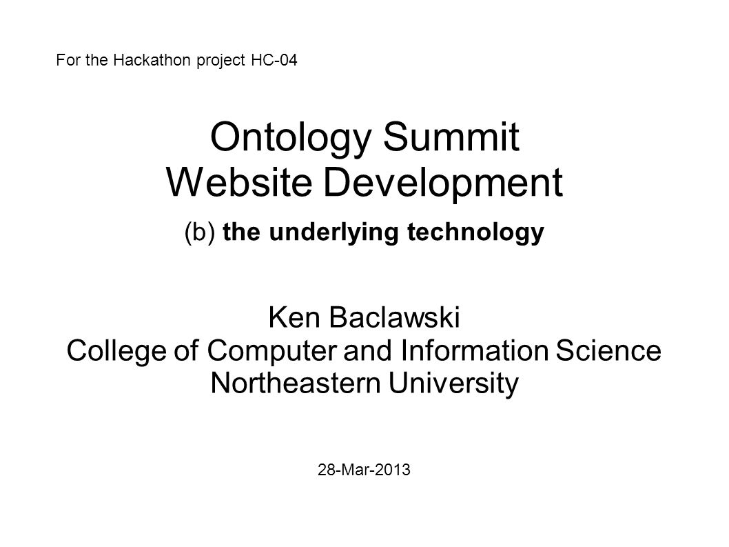 Ontology Summit Website Development (b) the underlying technology Ken Baclawski College of Computer and Information Science Northeastern University 28-Mar-2013 For the Hackathon project HC-04