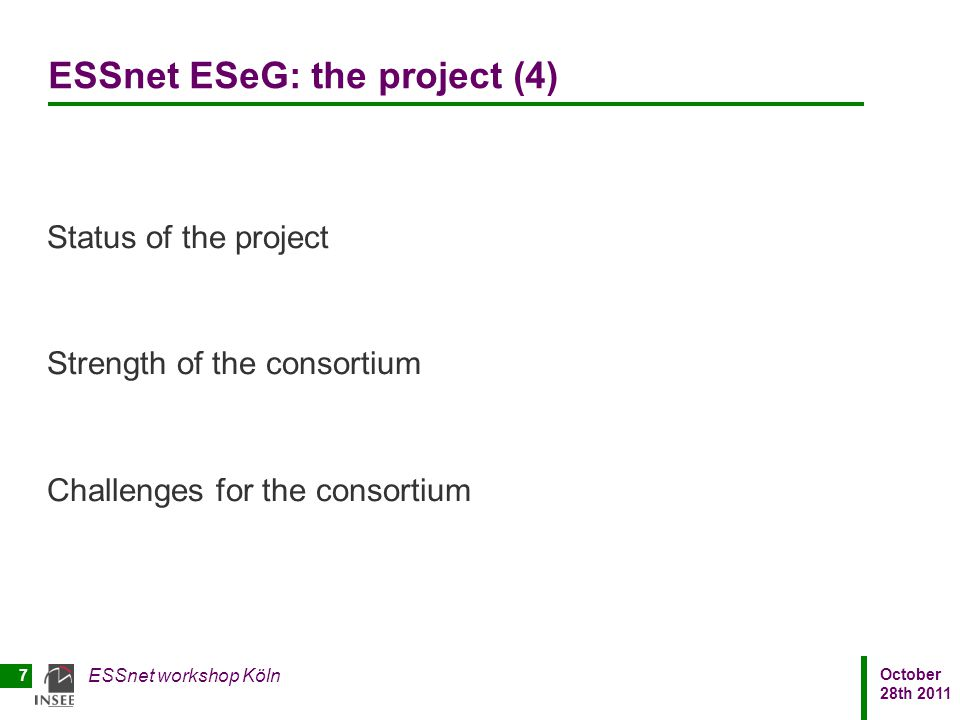 October 28th 2011 ESSnet workshop Köln 7 ESSnet ESeG: the project (4) Status of the project Strength of the consortium Challenges for the consortium