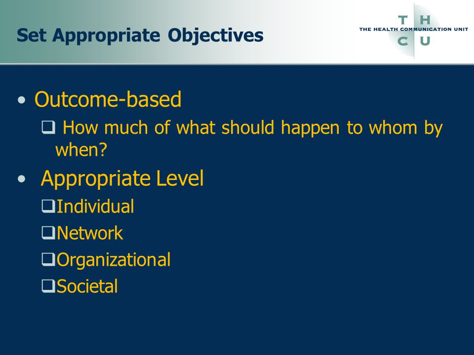 Set Appropriate Objectives Outcome-based  How much of what should happen to whom by when.