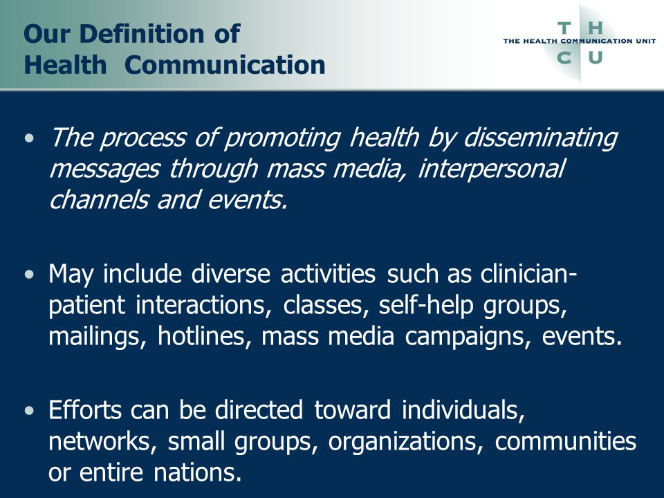 Our Definition of Health Communication The process of promoting health by disseminating messages through mass media, interpersonal channels and events.