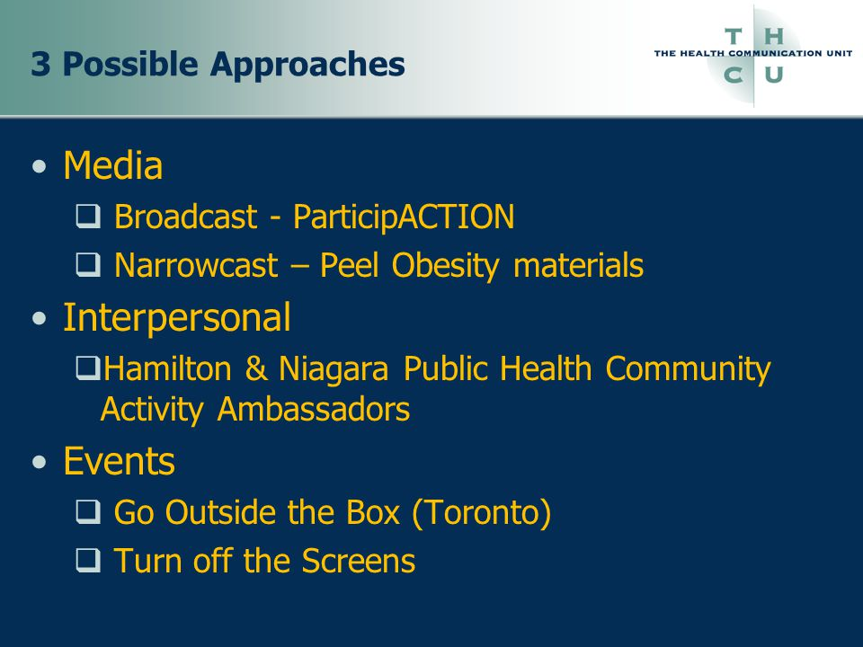 3 Possible Approaches Media  Broadcast - ParticipACTION  Narrowcast – Peel Obesity materials Interpersonal  Hamilton & Niagara Public Health Community Activity Ambassadors Events  Go Outside the Box (Toronto)  Turn off the Screens