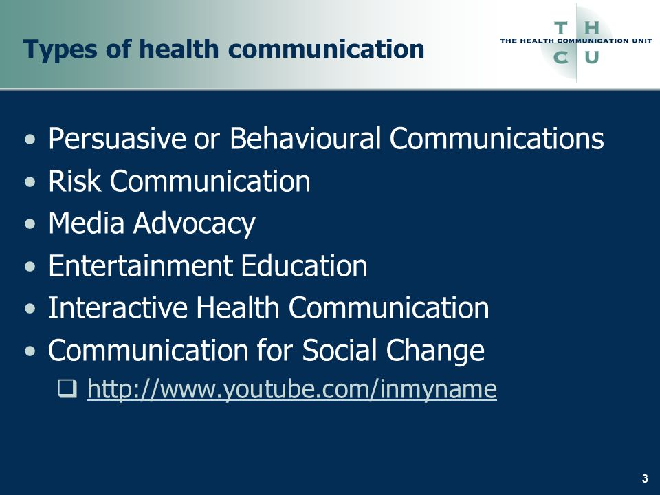 3 Types of health communication Persuasive or Behavioural Communications Risk Communication Media Advocacy Entertainment Education Interactive Health Communication Communication for Social Change  http://www.youtube.com/inmynamehttp://www.youtube.com/inmyname