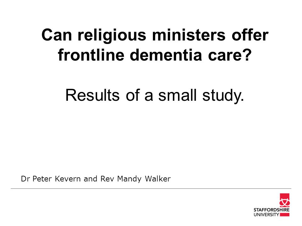 Can religious ministers offer frontline dementia care? Results of a small study. Dr Peter Kevern and Rev Mandy Walker