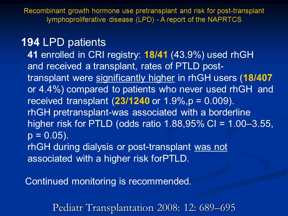 Pediatr Transplantation 2008: 12: 689–695 194 LPD patients 41 enrolled in CRI registry: 18/41 (43.9%) used rhGH and received a transplant, rates of PT