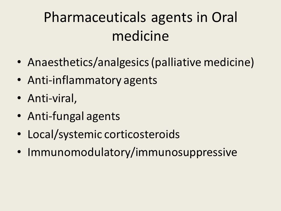 Pharmaceuticals agents in Oral medicine Anaesthetics/analgesics (palliative medicine) Anti-inflammatory agents Anti-viral, Anti-fungal agents Local/sy