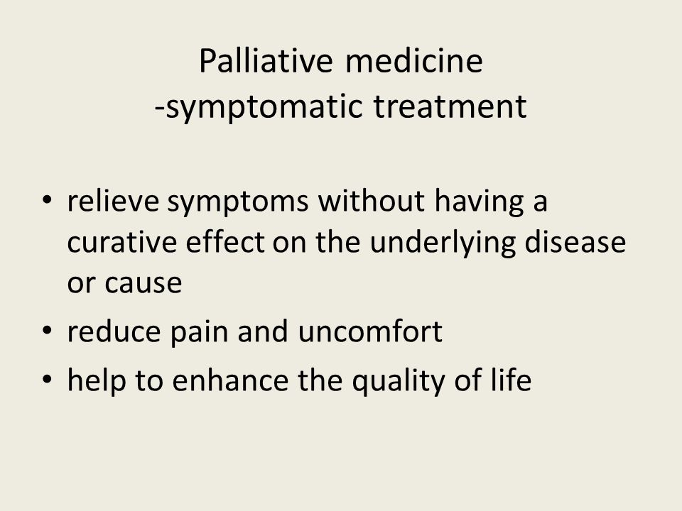 Palliative medicine -symptomatic treatment relieve symptoms without having a curative effect on the underlying disease or cause reduce pain and uncomf
