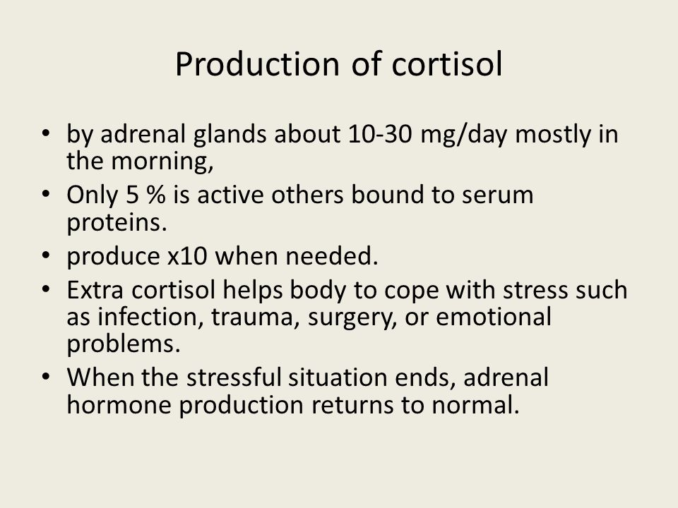 Production of cortisol by adrenal glands about 10-30 mg/day mostly in the morning, Only 5 % is active others bound to serum proteins. produce x10 when