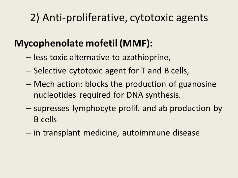Mycophenolate mofetil (MMF): – less toxic alternative to azathioprine, – Selective cytotoxic agent for T and B cells, – Mech action: blocks the produc