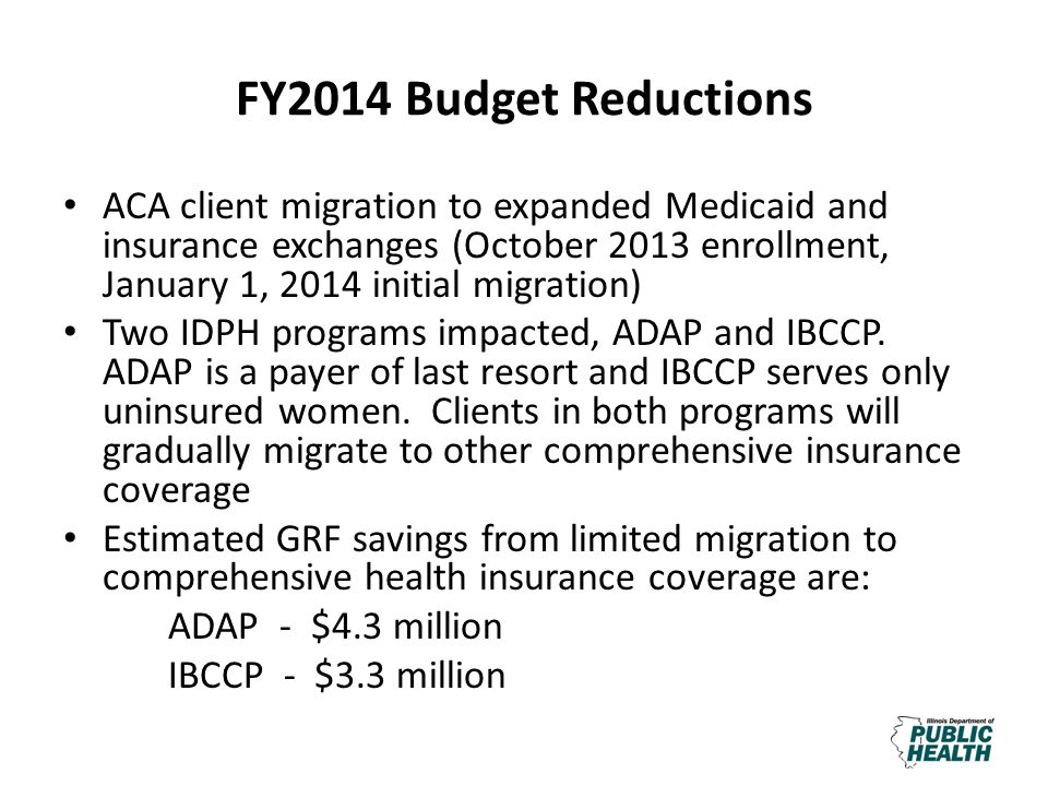 FY2014 Budget Reductions ACA client migration to expanded Medicaid and insurance exchanges (October 2013 enrollment, January 1, 2014 initial migration) Two IDPH programs impacted, ADAP and IBCCP.