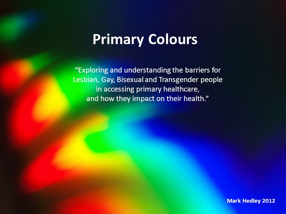 "Primary Colours ""Exploring and understanding the barriers for Lesbian, Gay, Bisexual and Transgender people in accessing primary healthcare, and how t"
