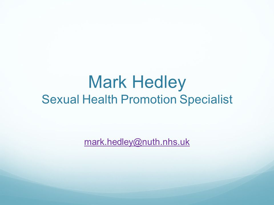 Mark Hedley Sexual Health Promotion Specialist mark.hedley@nuth.nhs.uk