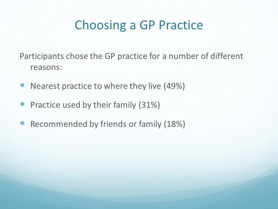 Choosing a GP Practice Participants chose the GP practice for a number of different reasons: Nearest practice to where they live (49%) Practice used b