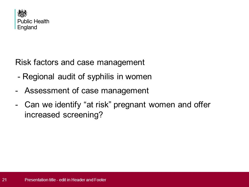 Risk factors and case management - Regional audit of syphilis in women -Assessment of case management -Can we identify at risk pregnant women and offer increased screening.