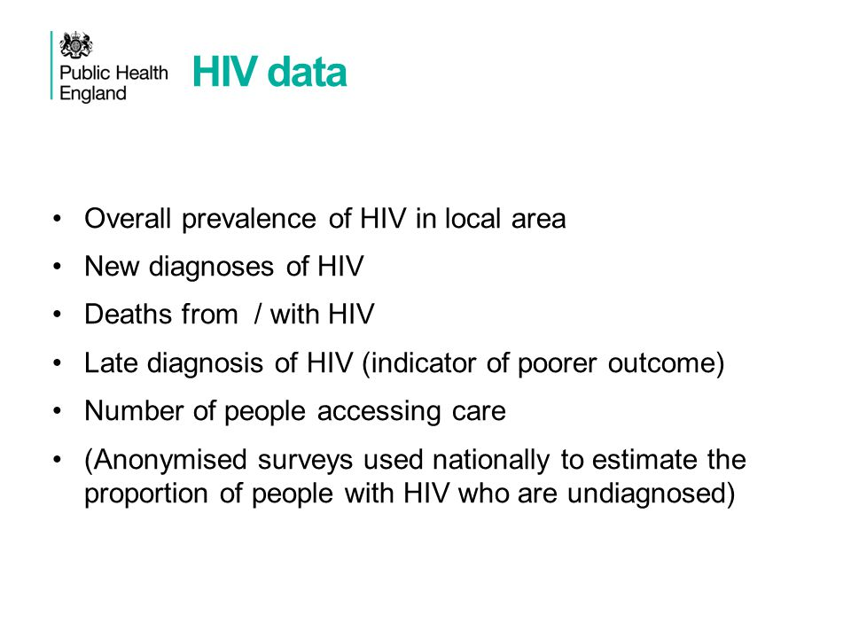 HIV data Overall prevalence of HIV in local area New diagnoses of HIV Deaths from / with HIV Late diagnosis of HIV (indicator of poorer outcome) Number of people accessing care (Anonymised surveys used nationally to estimate the proportion of people with HIV who are undiagnosed)