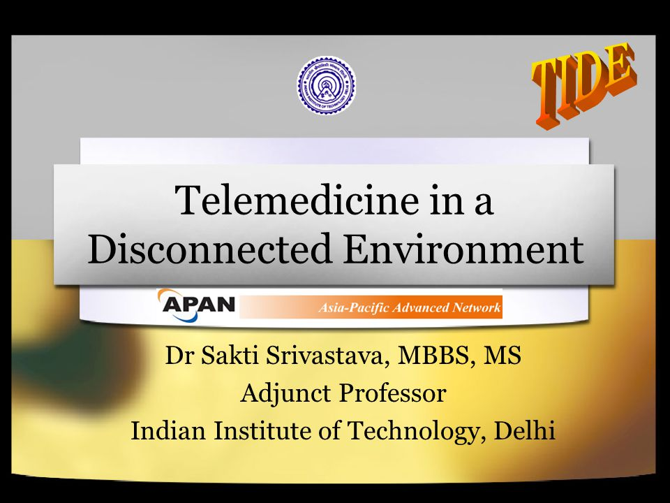 Telemedicine in a Disconnected Environment Dr Sakti Srivastava, MBBS, MS Adjunct Professor Indian Institute of Technology, Delhi