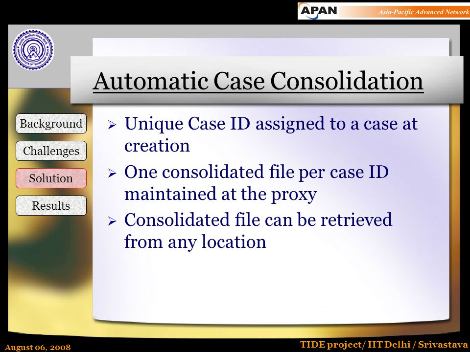 August 06, 2008 TIDE project/ IIT Delhi / Srivastava Automatic Case Consolidation  Unique Case ID assigned to a case at creation  One consolidated file per case ID maintained at the proxy  Consolidated file can be retrieved from any location Background Challenges Solution Results