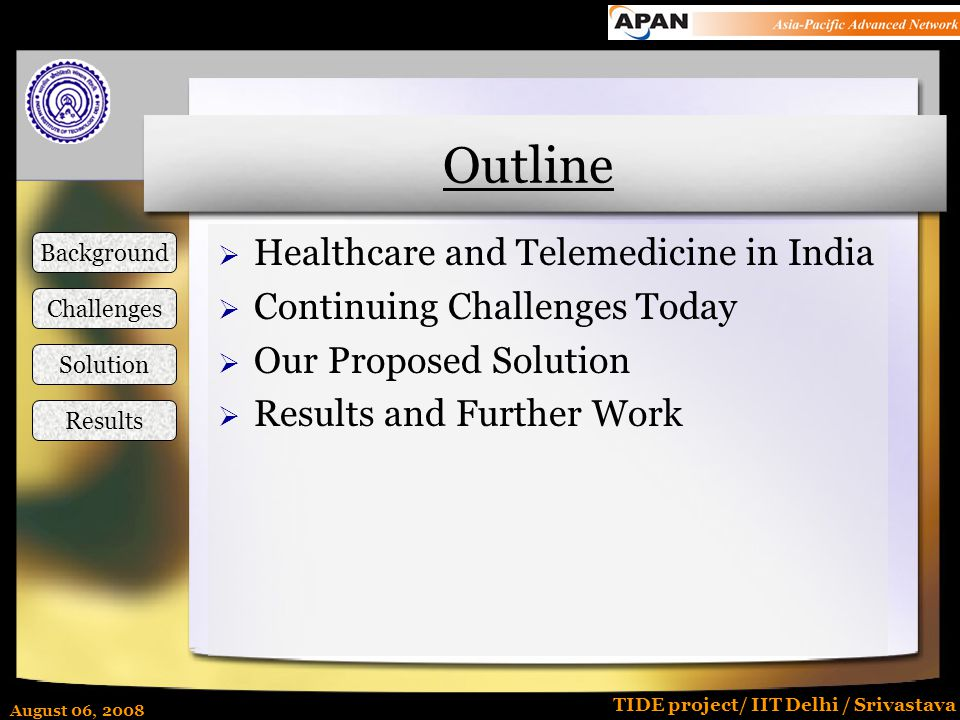 August 06, 2008 TIDE project/ IIT Delhi / Srivastava Outline  Healthcare and Telemedicine in India  Continuing Challenges Today  Our Proposed Solut