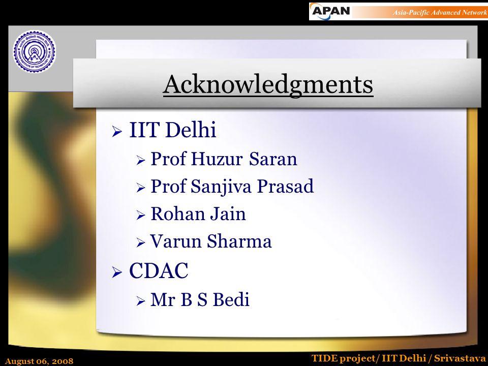 August 06, 2008 TIDE project/ IIT Delhi / Srivastava Acknowledgments  IIT Delhi  Prof Huzur Saran  Prof Sanjiva Prasad  Rohan Jain  Varun Sharma  CDAC  Mr B S Bedi