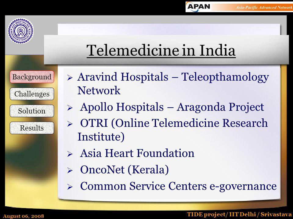 August 06, 2008 TIDE project/ IIT Delhi / Srivastava Telemedicine in India  Aravind Hospitals – Teleopthamology Network  Apollo Hospitals – Aragonda