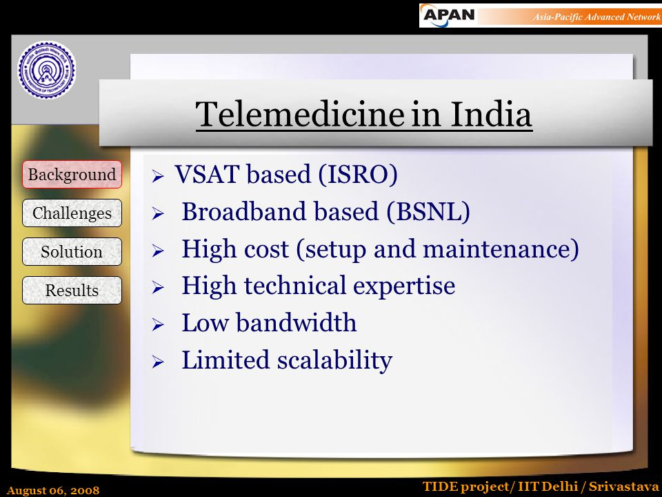 August 06, 2008 TIDE project/ IIT Delhi / Srivastava Telemedicine in India  VSAT based (ISRO)  Broadband based (BSNL)  High cost (setup and maintenance)  High technical expertise  Low bandwidth  Limited scalability Background Challenges Solution Results