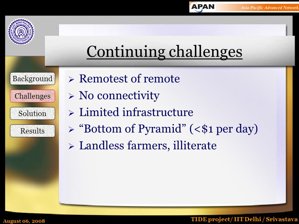 August 06, 2008 TIDE project/ IIT Delhi / Srivastava Continuing challenges  Remotest of remote  No connectivity  Limited infrastructure  Bottom of Pyramid (<$1 per day)  Landless farmers, illiterate Background Challenges Solution Results