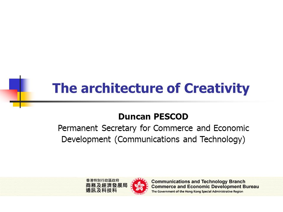 Duncan PESCOD Permanent Secretary for Commerce and Economic Development (Communications and Technology) The architecture of Creativity