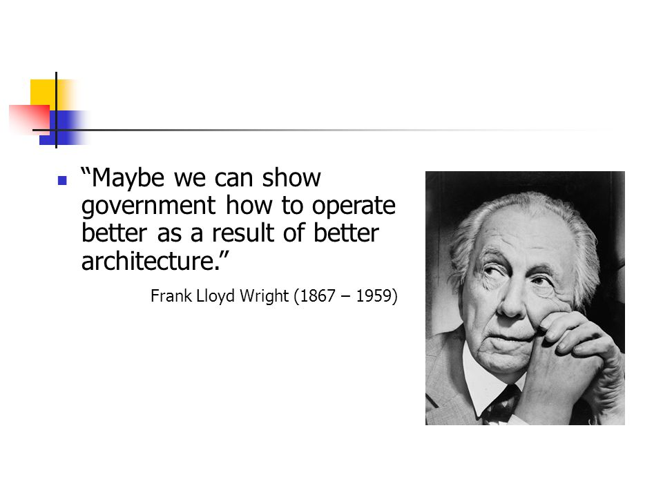 Maybe we can show government how to operate better as a result of better architecture. Frank Lloyd Wright (1867 – 1959)