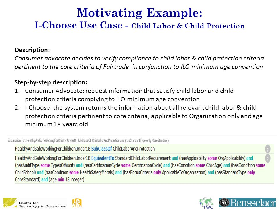 Motivating Example: I-Choose Use Case - Child Labor & Child Protection Description: Consumer advocate decides to verify compliance to child labor & child protection criteria pertinent to the core criteria of Fairtrade in conjunction to ILO minimum age convention Step-by-step description: 1.Consumer Advocate: request information that satisfy child labor and child protection criteria complying to ILO minimum age convention 2.I-Choose: the system returns the information about all relevant child labor & child protection criteria pertinent to core criteria, applicable to Organization only and age minimum 18 years old