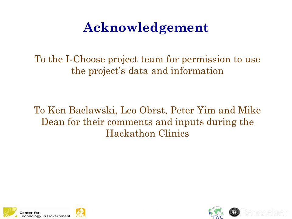 Acknowledgement 21 To the I-Choose project team for permission to use the project's data and information To Ken Baclawski, Leo Obrst, Peter Yim and Mike Dean for their comments and inputs during the Hackathon Clinics