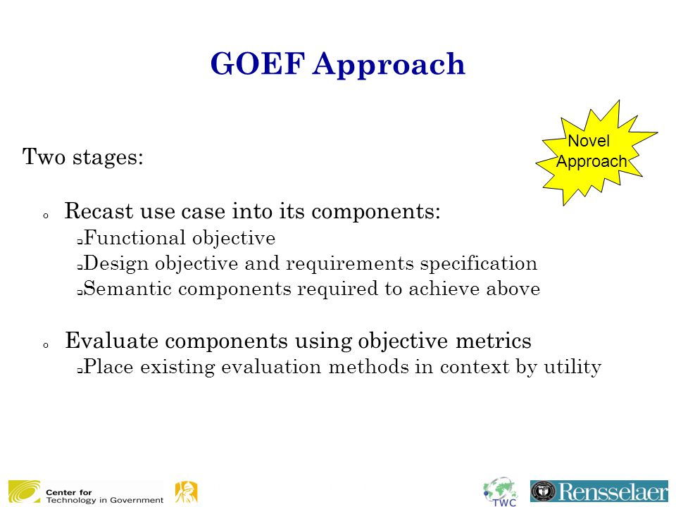 GOEF Approach Two stages: o Recast use case into its components:  Functional objective  Design objective and requirements specification  Semantic components required to achieve above o Evaluate components using objective metrics  Place existing evaluation methods in context by utility Novel Approach