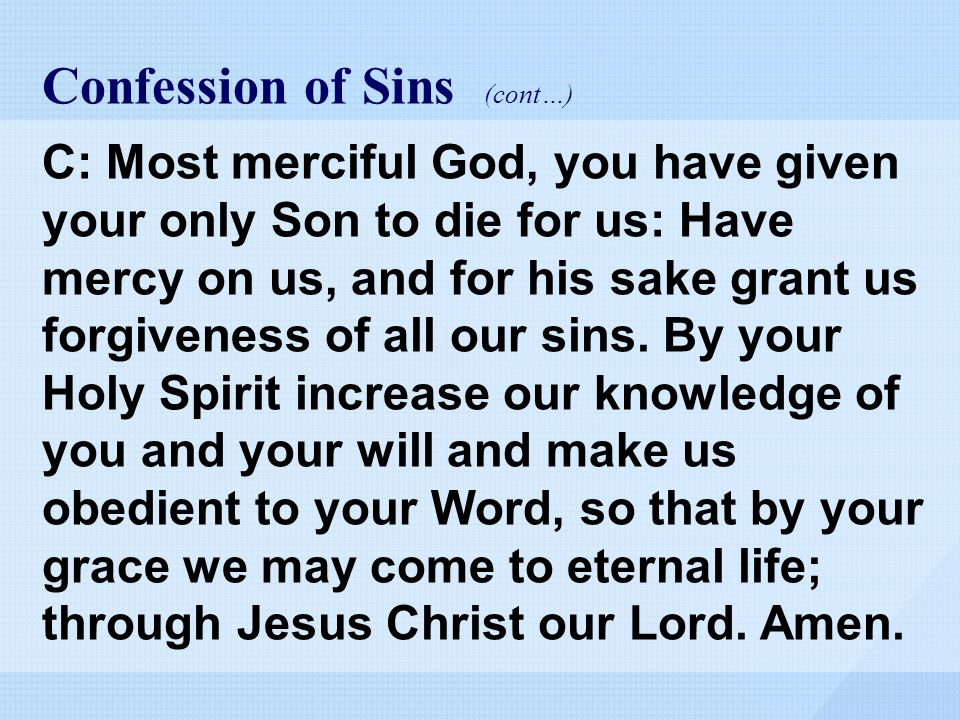 Confession of Sins (cont…) C: Most merciful God, you have given your only Son to die for us: Have mercy on us, and for his sake grant us forgiveness of all our sins.