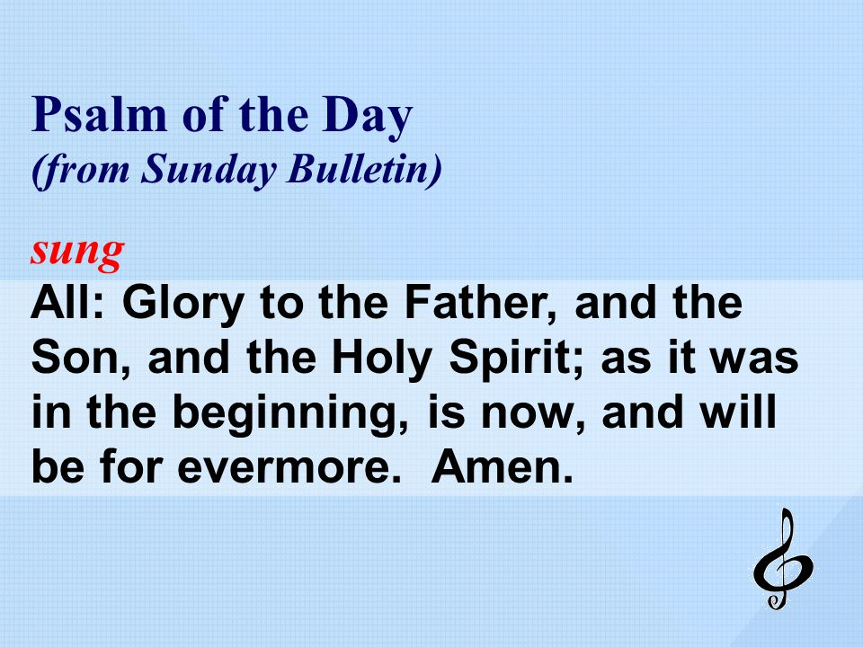 Psalm of the Day (from Sunday Bulletin) sung All: Glory to the Father, and the Son, and the Holy Spirit; as it was in the beginning, is now, and will be for evermore.