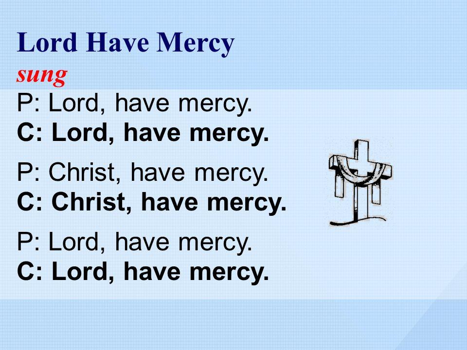 Lord Have Mercy sung P: Lord, have mercy. C: Lord, have mercy. P: Christ, have mercy. C: Christ, have mercy. P: Lord, have mercy. C: Lord, have mercy.