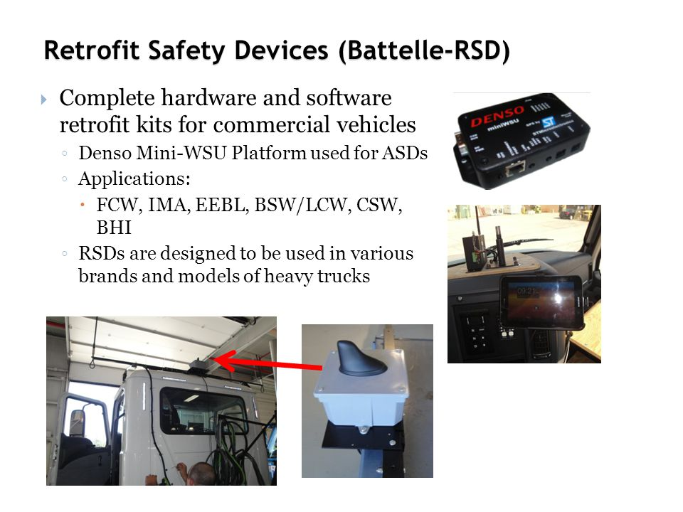 Retrofit Safety Devices (Battelle-RSD)  Complete hardware and software retrofit kits for commercial vehicles ◦ Denso Mini-WSU Platform used for ASDs ◦ Applications:  FCW, IMA, EEBL, BSW/LCW, CSW, BHI ◦ RSDs are designed to be used in various brands and models of heavy trucks