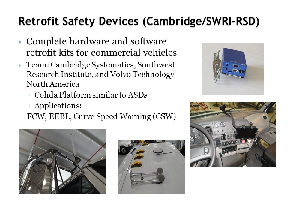 Retrofit Safety Devices (Cambridge/SWRI-RSD)  Complete hardware and software retrofit kits for commercial vehicles  Team: Cambridge Systematics, Southwest Research Institute, and Volvo Technology North America ◦ Cohda Platform similar to ASDs ◦ Applications: FCW, EEBL, Curve Speed Warning (CSW)