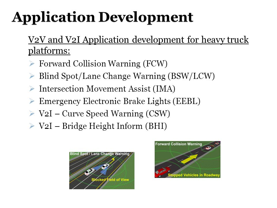 Application Development  V2V and V2I Application development for heavy truck platforms:  Forward Collision Warning (FCW)  Blind Spot/Lane Change Warning (BSW/LCW)  Intersection Movement Assist (IMA)  Emergency Electronic Brake Lights (EEBL)  V2I – Curve Speed Warning (CSW)  V2I – Bridge Height Inform (BHI)