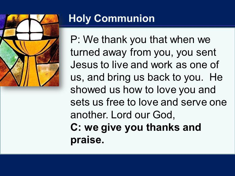 Holy Communion P: We thank you that when we turned away from you, you sent Jesus to live and work as one of us, and bring us back to you. He showed us