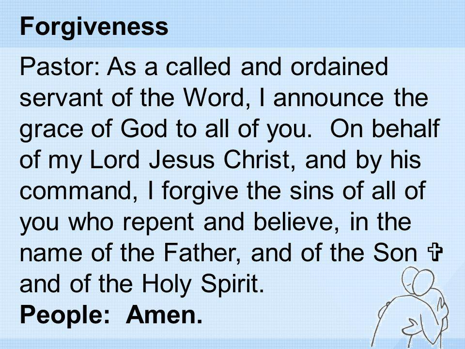 Forgiveness Pastor: As a called and ordained servant of the Word, I announce the grace of God to all of you. On behalf of my Lord Jesus Christ, and by