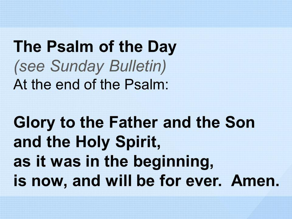 The Psalm of the Day (see Sunday Bulletin) At the end of the Psalm: Glory to the Father and the Son and the Holy Spirit, as it was in the beginning, i