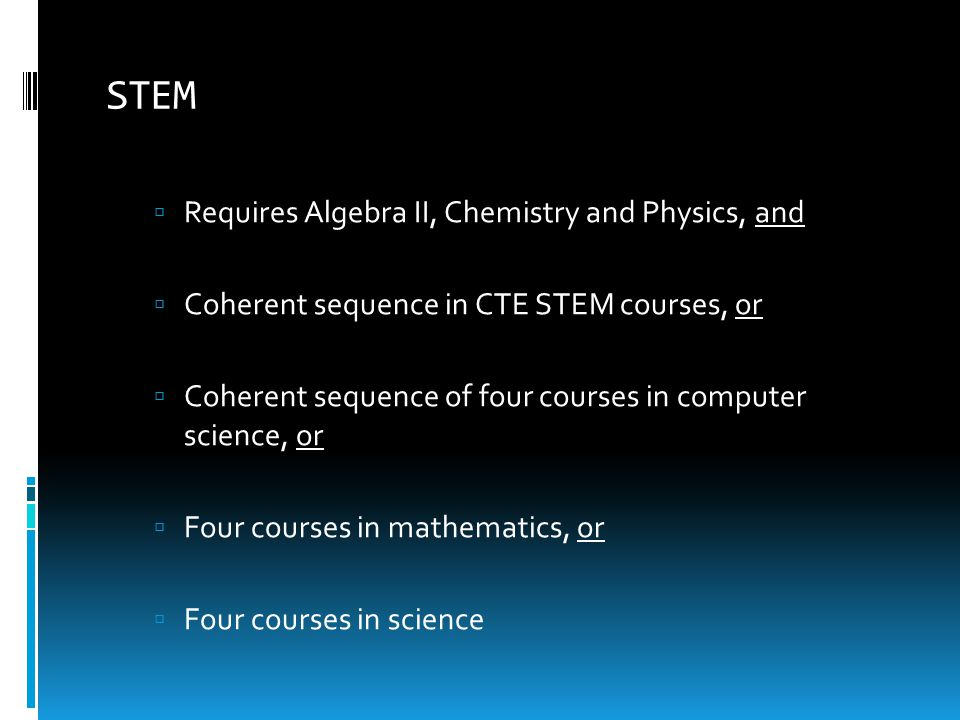 STEM  Requires Algebra II, Chemistry and Physics, and  Coherent sequence in CTE STEM courses, or  Coherent sequence of four courses in computer sci