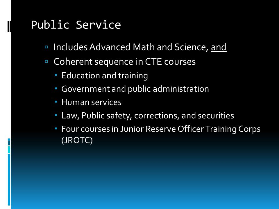 Public Service  Includes Advanced Math and Science, and  Coherent sequence in CTE courses  Education and training  Government and public administr