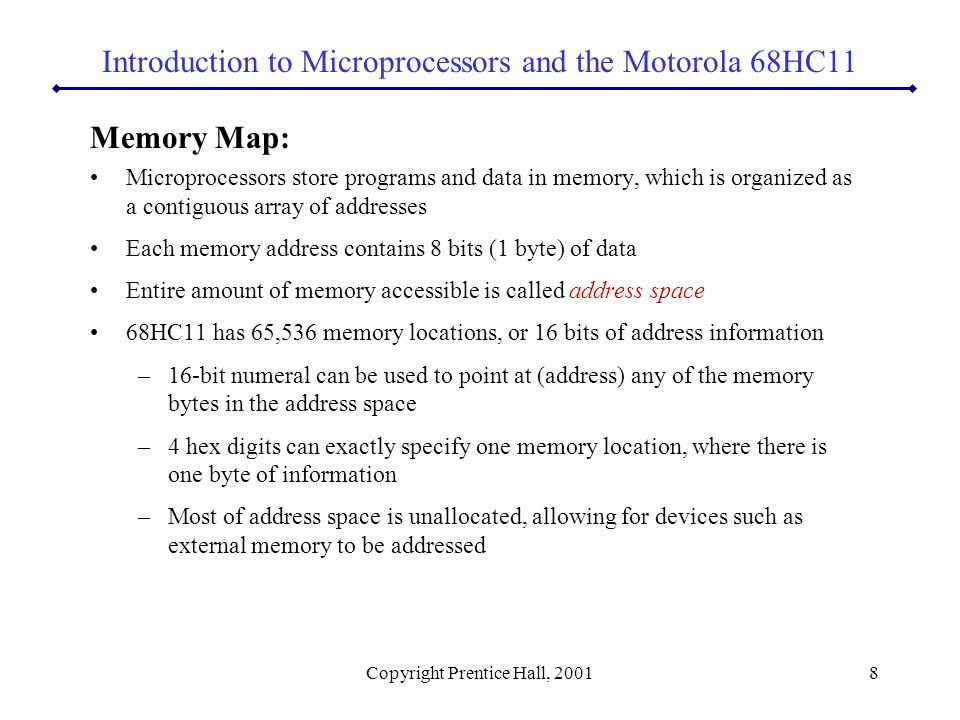 Copyright Prentice Hall, 20018 Memory Map: Microprocessors store programs and data in memory, which is organized as a contiguous array of addresses Each memory address contains 8 bits (1 byte) of data Entire amount of memory accessible is called address space 68HC11 has 65,536 memory locations, or 16 bits of address information –16-bit numeral can be used to point at (address) any of the memory bytes in the address space –4 hex digits can exactly specify one memory location, where there is one byte of information –Most of address space is unallocated, allowing for devices such as external memory to be addressed Introduction to Microprocessors and the Motorola 68HC11