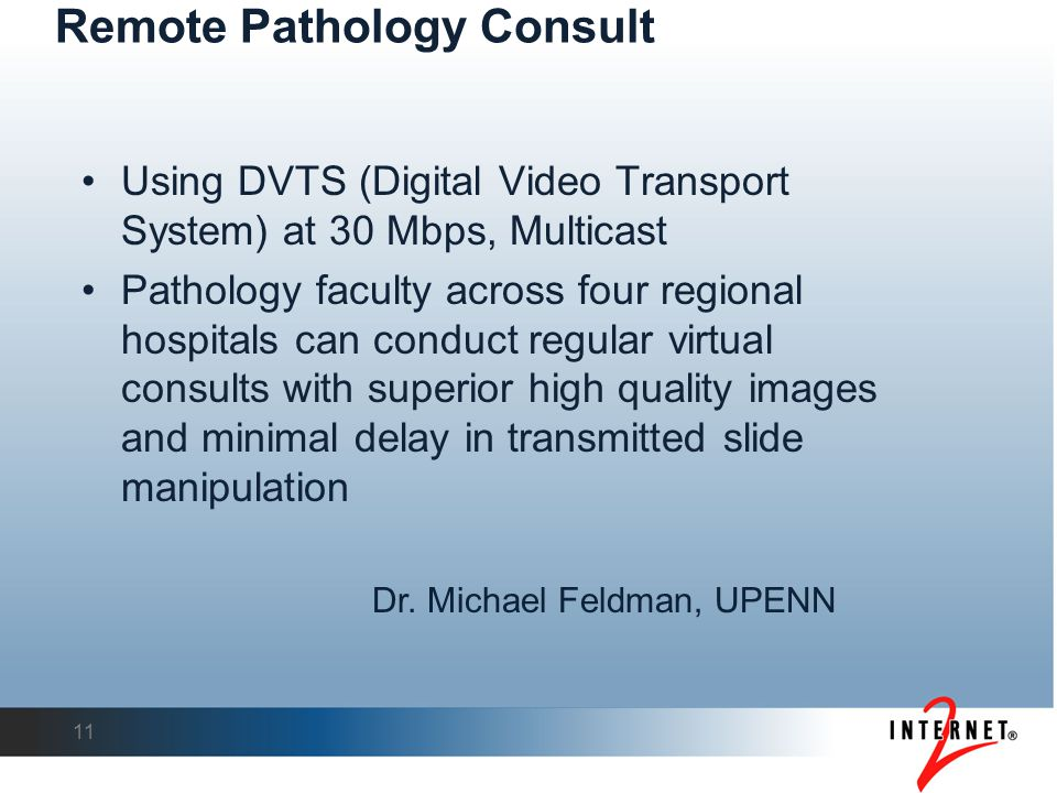 Remote Pathology Consult Using DVTS (Digital Video Transport System) at 30 Mbps, Multicast Pathology faculty across four regional hospitals can conduct regular virtual consults with superior high quality images and minimal delay in transmitted slide manipulation 11 Dr.