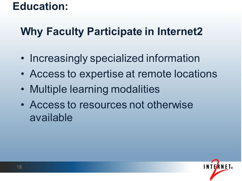 Why Faculty Participate in Internet2 Increasingly specialized information Access to expertise at remote locations Multiple learning modalities Access to resources not otherwise available 18 Education: