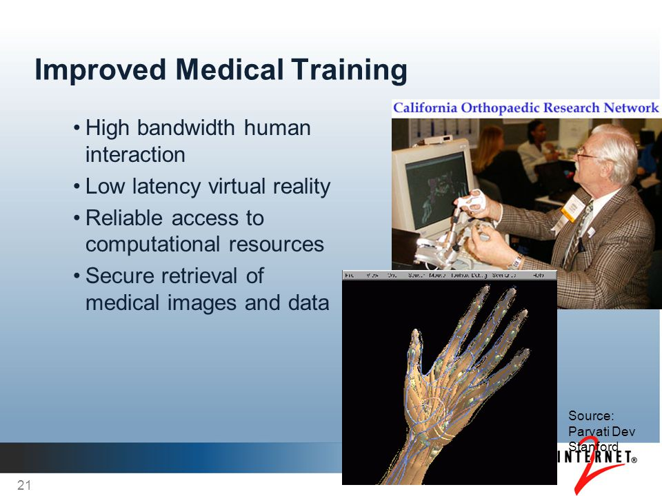 Improved Medical Training High bandwidth human interaction Low latency virtual reality Reliable access to computational resources Secure retrieval of medical images and data 21 Source: Parvati Dev Stanford