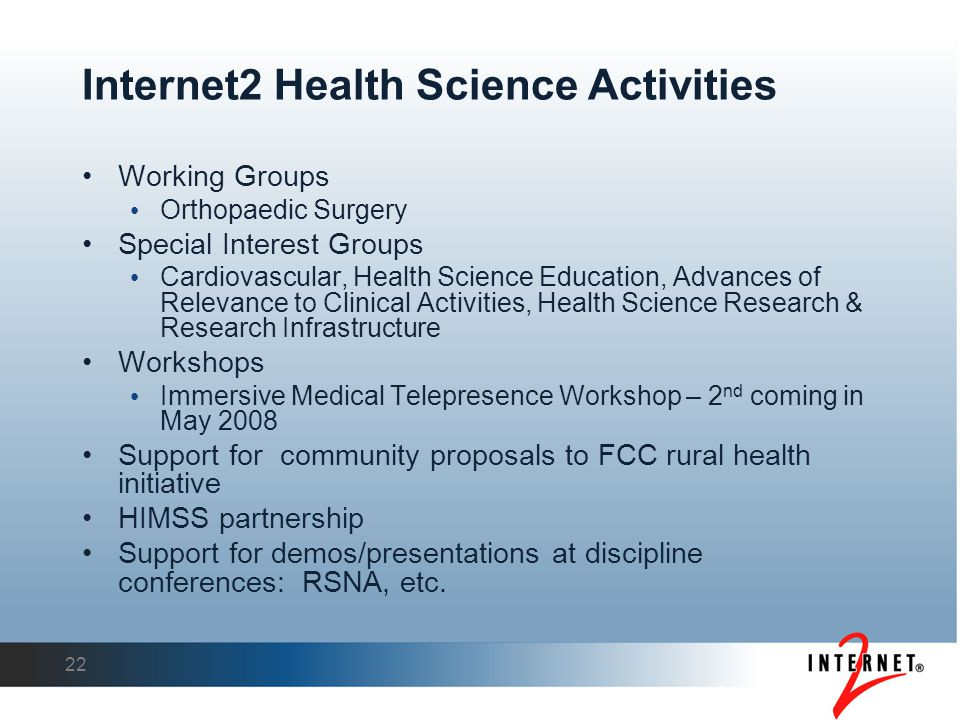Internet2 Health Science Activities Working Groups Orthopaedic Surgery Special Interest Groups Cardiovascular, Health Science Education, Advances of Relevance to Clinical Activities, Health Science Research & Research Infrastructure Workshops Immersive Medical Telepresence Workshop – 2 nd coming in May 2008 Support for community proposals to FCC rural health initiative HIMSS partnership Support for demos/presentations at discipline conferences: RSNA, etc.