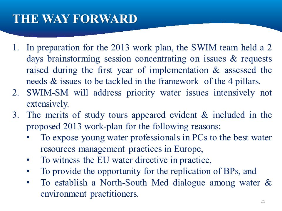 1.In preparation for the 2013 work plan, the SWIM team held a 2 days brainstorming session concentrating on issues & requests raised during the first year of implementation & assessed the needs & issues to be tackled in the framework of the 4 pillars.